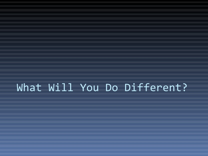 What will YOU do different TODAY?